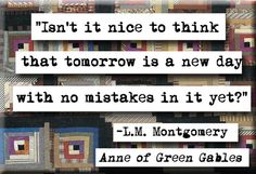 Isn't it nice to think that tomorrow is a new day with no mistakes in it yet? - LM Montgomery Anne of Green Gables