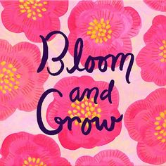 Florecer y crecer. Bloom and grow.