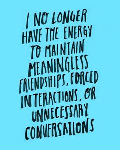 """""""I no longer have the energy to maintain meaningless friendships, forced interactions, or unnecessary conversations"""""""