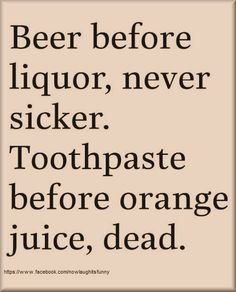 Beef before liquor never sicker.  Toothpaste before orange juice dead.