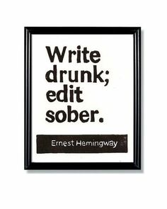 Write drunk; edit sober. - Hemingway