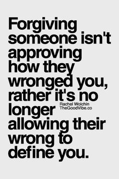 Forgiving someone isn't approving how they wronged you,  its no longer allowing thier wrong to define you   ~author unknown