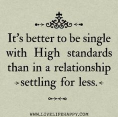 Sometimes I need to remind myself, but considering that the quality of the average woman is higher than that of the average man, it's fairly inevitable at my age. High standards ....or settling.