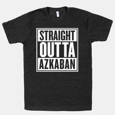 Straight Outta Azkaban! Honestly, I'm not a huge fan of these shirts, but I'll make an exception.