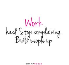 Work hard. Stop complaining. Build people up #WomenInBiz #Leadership #CareerAdvice http://www.sharpheels.com
