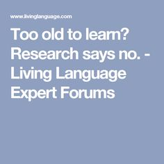 Too old to learn? Research says no. - Living Language Expert Forums