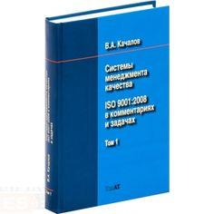 """Качалов В.А. """"Системы менеджмента качества. ISO 9001:2008 в комментариях и задачах"""" - 1 945.00 руб. - В книге в систематизированном виде представлены комментарии ко всем разделам международного стандарта ИСО 9001:2008, являющегося общепризнанной базовой моделью для разработки, внедрения и сертификации современных систем менеджмента качества. В нее вошли как...Купить"""
