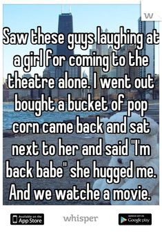 relationship stories Saw these guys laughing at a girl for coming to the theatre alone. I went out bought a bucket of pop corn came back and sat next to her and said quot;Im back babequot; she hugged me. And we watche a movie. Sweet Stories, Cute Stories, Cute Quotes, Funny Quotes, Funny Memes, Whisper Quotes, Whisper Confessions, Human Kindness, Touching Stories