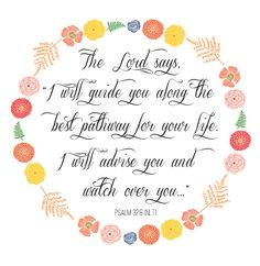 "Psalm 32:8 The Lord says, ""I will guide you along the best pathway for your life. I will advise you and watch over you."" #scripture #quotes #bible"