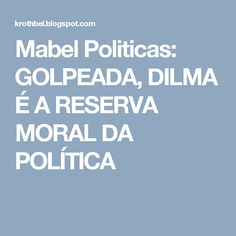 Mabel Politicas: GOLPEADA, DILMA É A RESERVA MORAL DA POLÍTICA