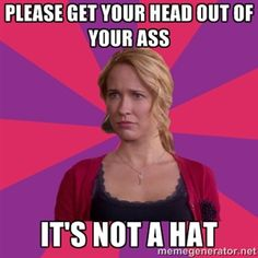 Please get your head out of your ass it's not a hat | Lol Pitch Perfect