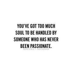 You've got too much soul to be handled by someone who has never been passionate. #quoteble