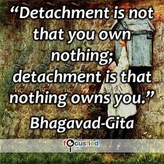 """""""Detachment is not that you own nothing; detachment is that nothing owns you."""""""