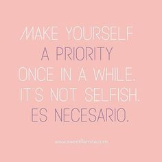Make yourself a priority once in a while. It's not selfish. Es necesario. Motivation Quote. Spanglish Twist. www.sweetllamita.com