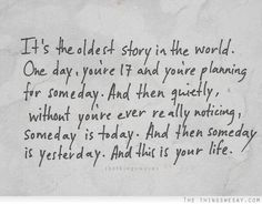 It's+the+oldest+story+in+the+world+one+day+you're+17+and+you're+planning+for+someday