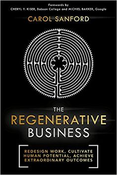 The Regenerative Business: Redesign Work, Cultivate Human Potential, Achieve Extraordinary Outcomes (9781473669109): Carol Sanford: Books