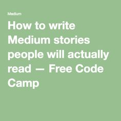 How to write Medium stories people will actually read — Free Code Camp