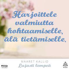 """""""Harjoittele valmiutta kohtaamiselle, älä tietämiselle."""" Maaret Kallio, Lujasti lempeä -kirja #Kirja #LujastiLempeä #MaaretKallio #WSOY"""