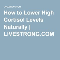 How to Lower High Cortisol Levels Naturally | LIVESTRONG.COM