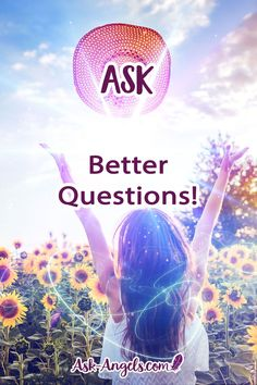 When working with the angels, one thing that consistently comes up is the importance of asking better questions.