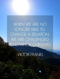 """When we are no longer able to change a situation, we are challenged to change ourselves."" - Victor Frankl 