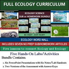 Ecology Unit High-interest lessons on ecology, energy flow, trophic levels, cycles of matter, populations and interactions between species. This bundle includes 5 lessons and 2 versions of an assessment for an ecology class or an ecology unit in a biology class.Your purchase includes 6 activities/labs, 6 PowerPoint presentations (one for each lesson plus a review), student notes and lab handouts, and 2 versions of the assessment with keys.