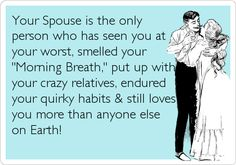 Your spouse is the ONLY person who has seen you at your worst, smelled your morning breath, put up with your crazy relatives, endured your quirky habits and still loves you more than anyone else on Earth!