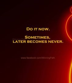If it's important, do it NOW!