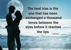 The best kiss is the one that has been exchanged a thousand times between the eyes before it reaches the lips ~ unknown ...