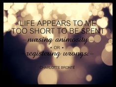 Life appears to me too short to be spent nursing animosity or registering wrongs. --Charlotte Bronte