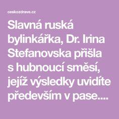 Slavná ruská bylinkářka, Dr. Irina Stefanovska přišla shubnoucí směsí, jejíž výsledky uvidíte především vpase. Tento recept byl testován na skupině žen. Těm se podařilo každý den zmenšit svůj obvod pasu o 1 cm.Směs odstraňuje ztěla přebytečný tuk a vodu. Kromě hubnoucích účinků dokáže zlepšit funkci mozku, jako je paměť, sluch a vidění. Hlavními složkami vtomto …