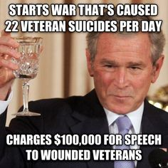 Just when you think he couldn't be more shameless, President Bush charged $100,000 for a speech to wounded veterans. This after starting the Iraq War based on lies to profit himself and Pentagon contractors, and which has claimed the lives of 1 million innocent Iraqis, 22 veteran suicides per day, and cost $4 trillion. SHARE if you agree Bush should be in prison for war crimes instead of profiting from innocent people's suffering!