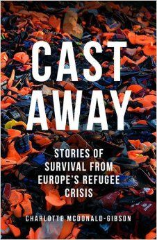 Cast Away: Stories of Survival from Europe's Refugee Crisis: Amazon.co.uk: Charlotte McDonald-Gibson: 9781846276170: Books