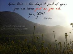 Know this in the deepest part of you - you are loved, just as you are. Yes, YOU. <3