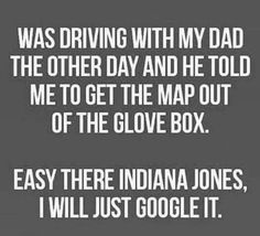 ROTFL, this is not only funny because he would want me to look at a map that because he would want me to get in the glove box while I was driving.. So not my dad! Of course that just makes it funnier thinking about him doing it!