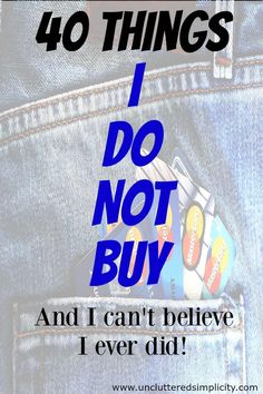 40 Things I Do Not Buy And I Can't Believe I Ever Did! I would save so much money if I could stop buying just half of these things. I am so addicted to more than a few of them!