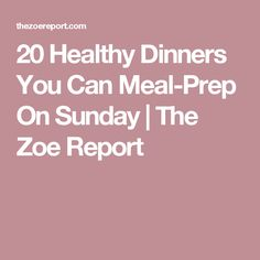 20 Healthy Dinners You Can Meal-Prep On Sunday | The Zoe Report