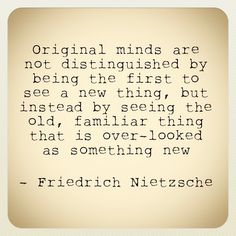 original minds are not distinguished by being the first to see a new thing, but instead by seeing the old, familiar thing that is over-looked as something new - friedrich nietzsche