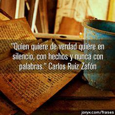 Carlos Ruiz Zafon...quien quiere de verdad quiere in silencio, con hechos y nunca con palabras.  (He who truly loves, loves in silence, with deeds and never with words.)