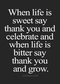 When life is sweet say thank you and celebrate and…