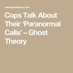 Cops Talk About Their 'Paranormal Calls' – Ghost Theory