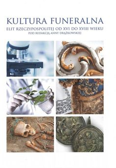 Kultura funeralna elit I Rzeczpospolitej w XVI-XVIII wieku na terenie Korony i Wielkiego Księstwa Litewskiego. Próba analizy interdyscyplinarnej -