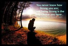 You never know how Strong you are; Until being strong is the only Choice you have.