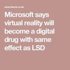Microsoft says virtual reality will become a digital drug with same effect as LSD