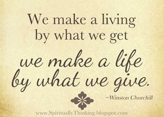 We make a living by what we get,  we make a life by what we give.  ~Winston Churchill