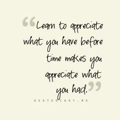 Learn to appreciative what you have before time makes you appreciate what you had.