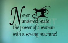 """""""Never underestimate the power of a woman with a sewing machine"""" great decal for the wall of a studio!"""