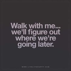 Live Life Happy: Walk with me… we'll figure out where we're going later.