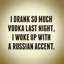 I drank so much vodka last night, I woke up with a Russian accent.