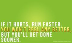 If it hurts, run faster. You won't feel any better but you'll get done sooner.